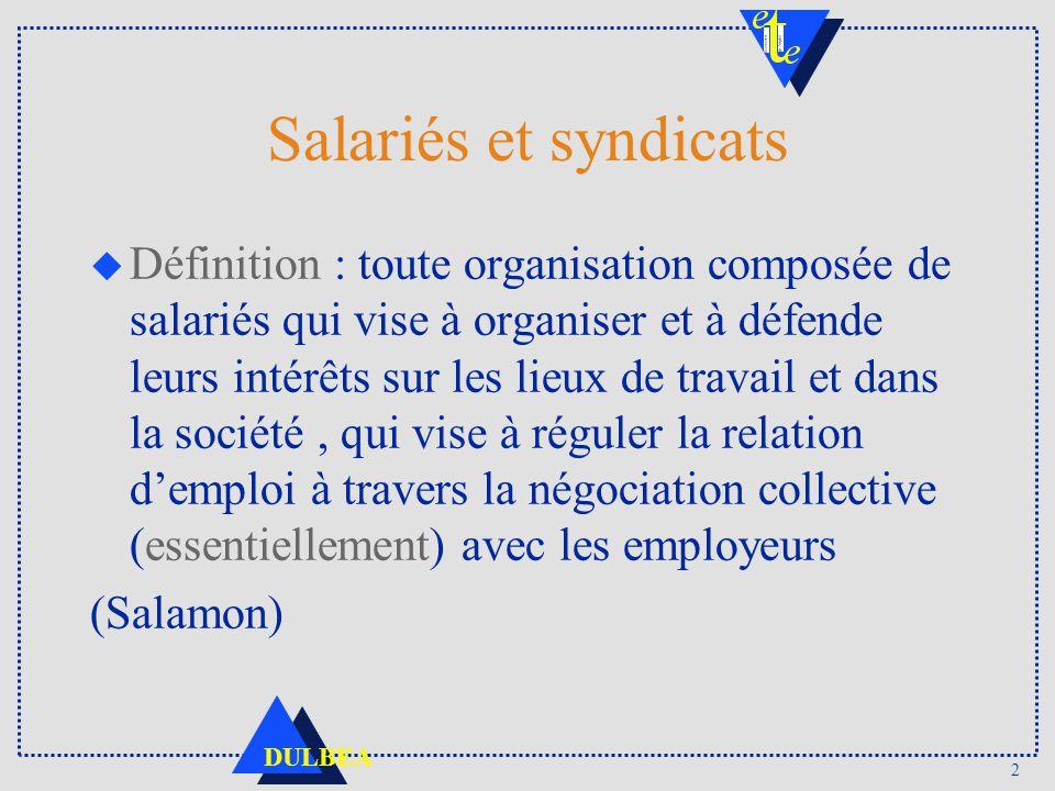 2 DULBEA Salariés et syndicats u Définition : toute organisation composée de salariés qui vise à organiser et à défende leurs intérêts sur les lieux d