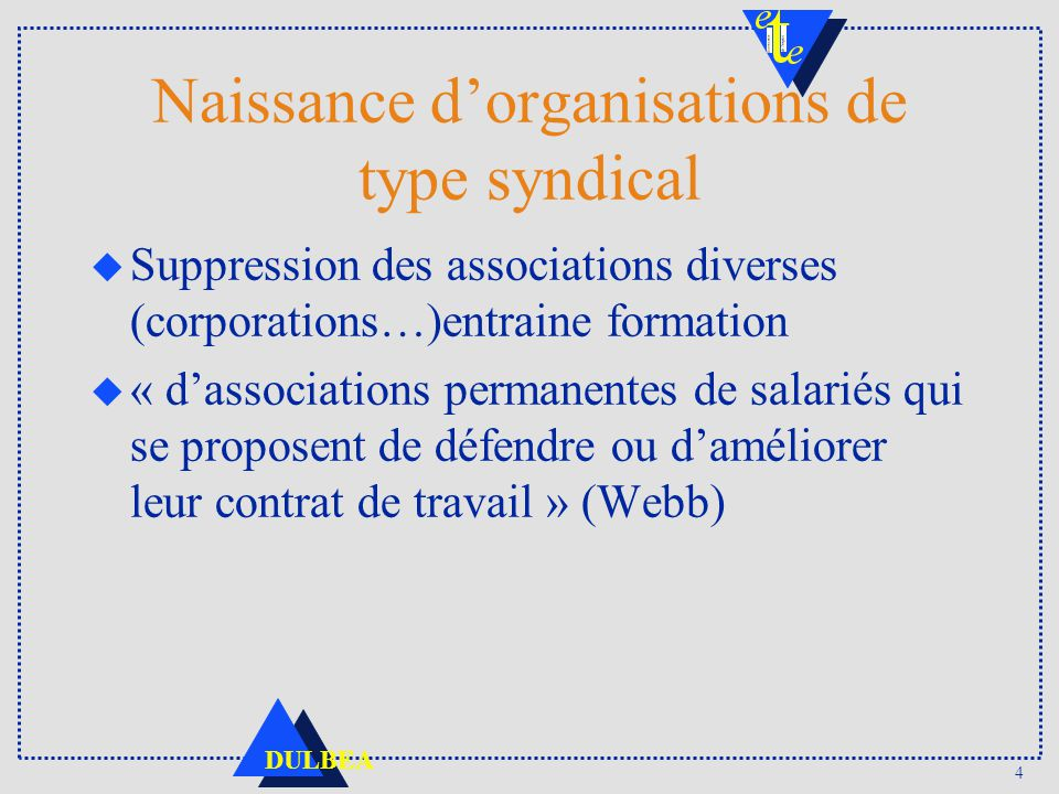 4 DULBEA Naissance dorganisations de type syndical u Suppression des associations diverses (corporations…)entraine formation u « dassociations permane