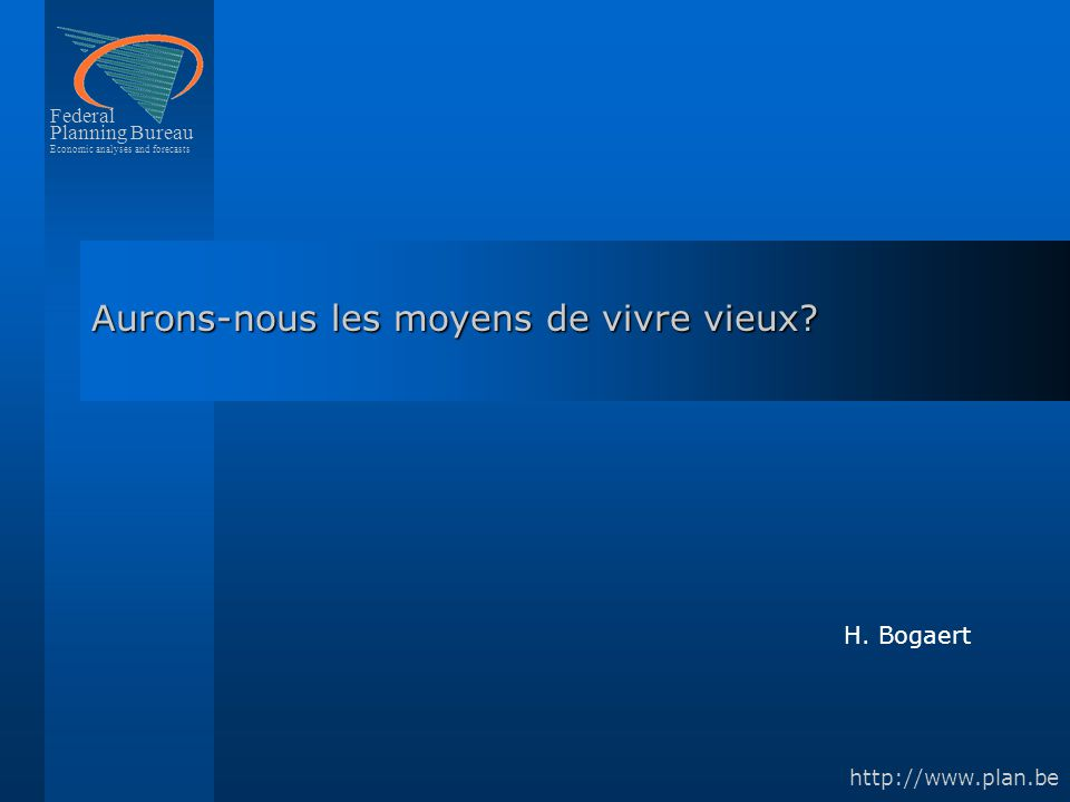 Federal Planning Bureau Economic analyses and forecasts http://www.plan.be Aurons-nous les moyens de vivre vieux? H. Bogaert