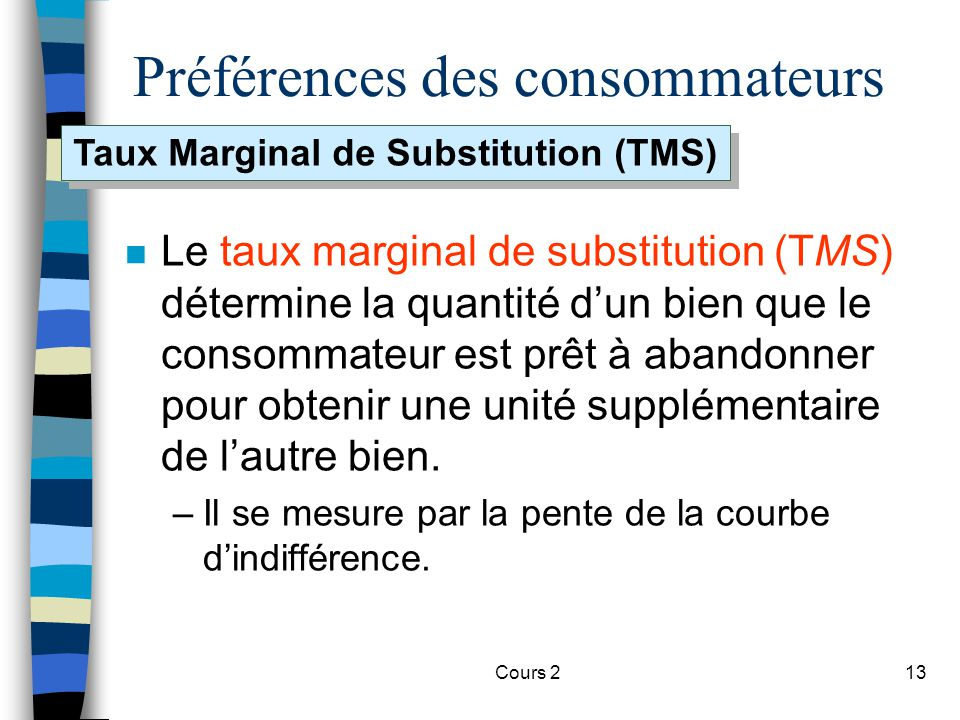 Cours 213 Préférences des consommateurs n Le taux marginal de substitution (TMS) détermine la quantité dun bien que le consommateur est prêt à abandon