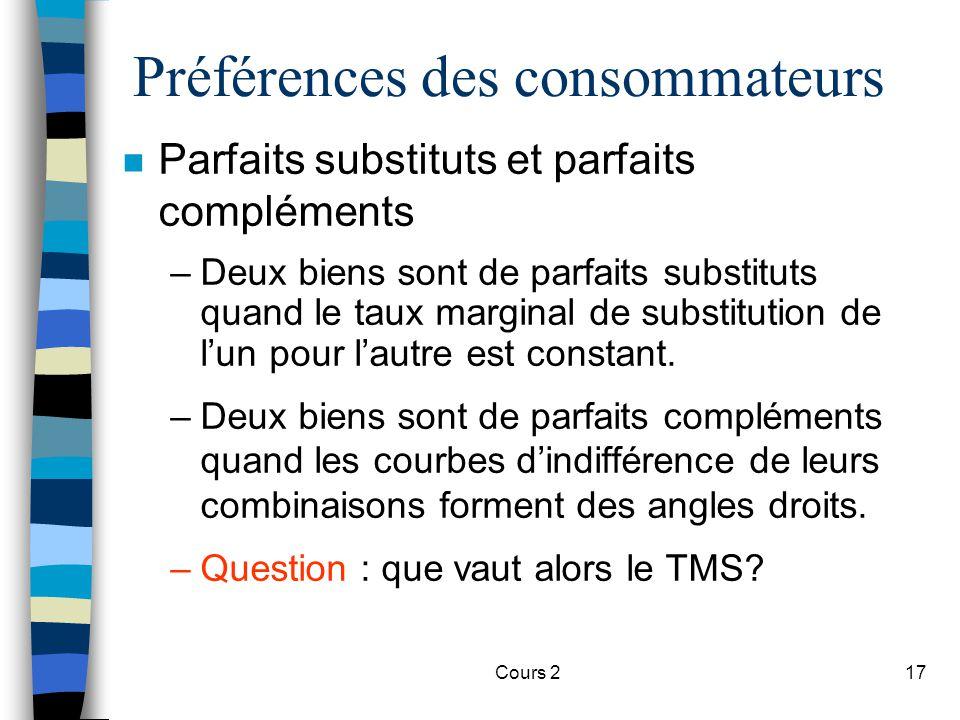 Cours 217 Préférences des consommateurs n Parfaits substituts et parfaits compléments –Deux biens sont de parfaits substituts quand le taux marginal d