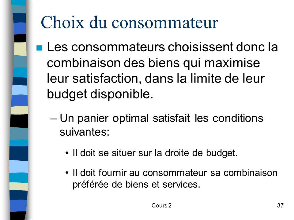 Cours 237 Choix du consommateur n Les consommateurs choisissent donc la combinaison des biens qui maximise leur satisfaction, dans la limite de leur b