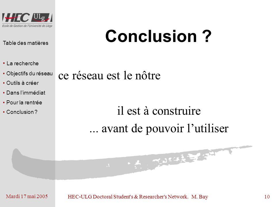 Mardi 17 mai 2005 HEC-ULG Doctoral Student's & Researcher's Network. M. Bay10 Conclusion ? ce réseau est le nôtre il est à construire... avant de pouv
