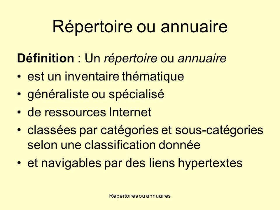 Répertoire ou annuaire Définition : Un répertoire ou annuaire est un inventaire thématique généraliste ou spécialisé de ressources Internet classées par catégories et sous-catégories selon une classification donnée et navigables par des liens hypertextes