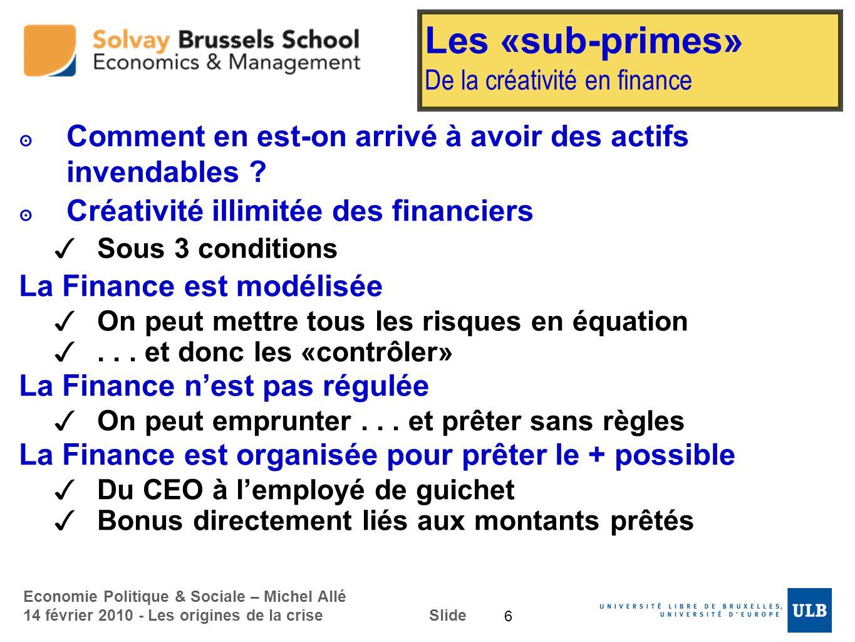Economie Politique & Sociale – Michel Allé 14 février 2010 - Les origines de la crise Slide Les «sub-primes» De la créativité en finance Comment en es