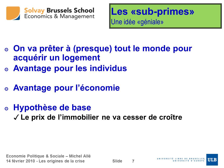 Economie Politique & Sociale – Michel Allé 14 février 2010 - Les origines de la crise Slide Les «sub-primes» Une idée «géniale» On va prêter à (presqu