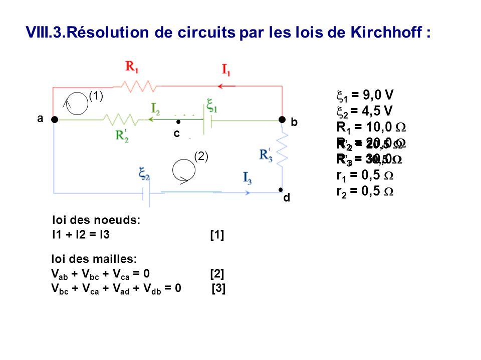 VIII.3.Résolution de circuits par les lois de Kirchhoff : 1 = 9,0 V 2 = 4,5 V R 1 = 10,0 R 2 = 20,0 R 3 = 30,0 r 1 = 0,5 r 2 = 0,5 R 2 = 20,5 R 3 = 30