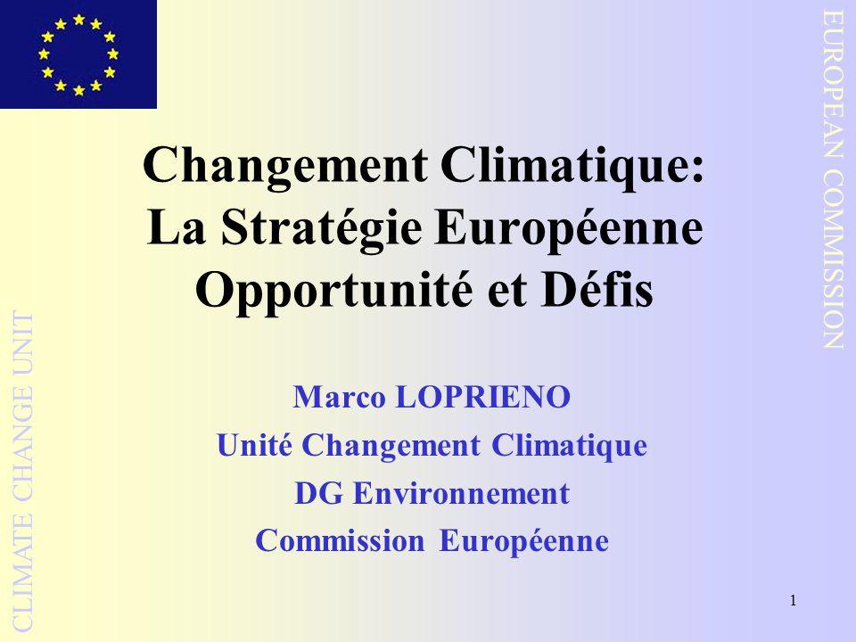 1 EUROPEAN COMMISSION CLIMATE CHANGE UNIT Changement Climatique: La Stratégie Européenne Opportunité et Défis Marco LOPRIENO Unité Changement Climatique DG Environnement Commission Européenne
