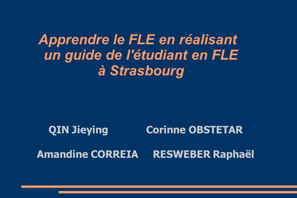 Apprendre le FLE en réalisant un guide de l'étudiant en FLE à Strasbourg QIN Jieying Corinne OBSTETAR Amandine CORREIA RESWEBER Raphaël