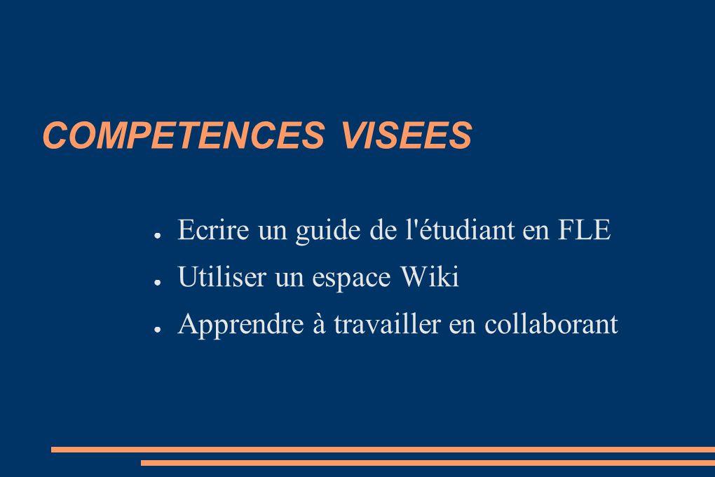 COMPETENCES VISEES Ecrire un guide de l'étudiant en FLE Utiliser un espace Wiki Apprendre à travailler en collaborant