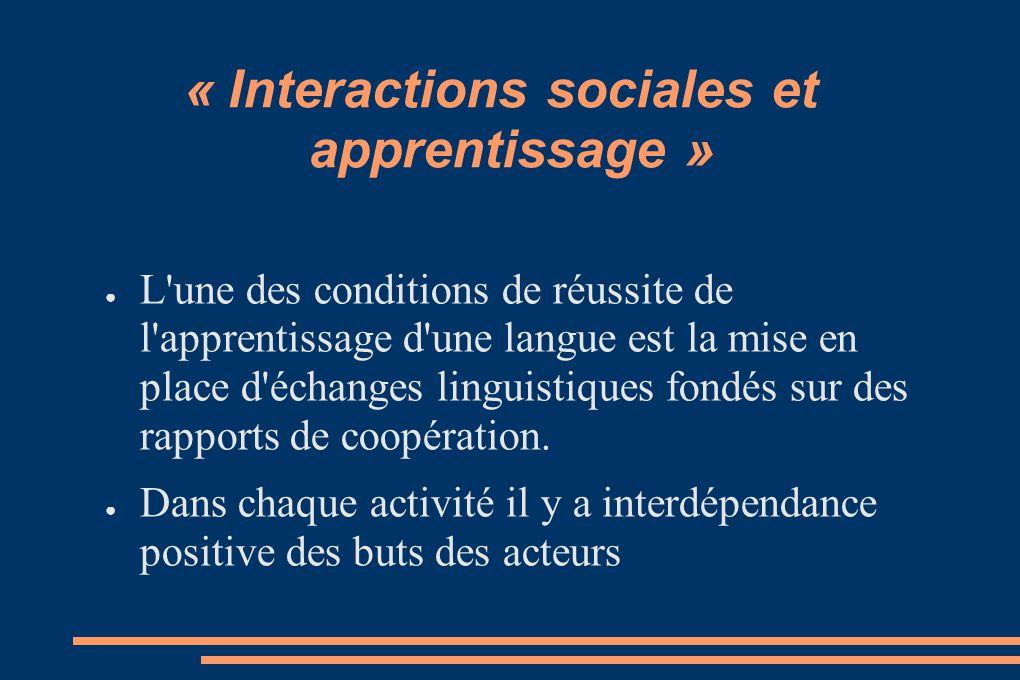 « Interactions sociales et apprentissage » L'une des conditions de réussite de l'apprentissage d'une langue est la mise en place d'échanges linguistiq