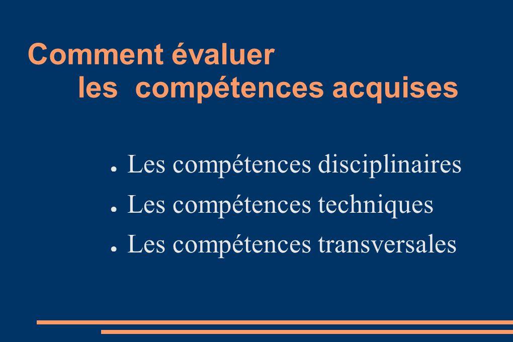 Comment évaluer les compétences acquises Les compétences disciplinaires Les compétences techniques Les compétences transversales