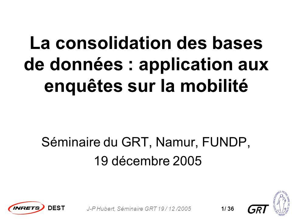 DEST J-P Hubert, Séminaire GRT 19 / 12 /20051/ 36 La consolidation des bases de données : application aux enquêtes sur la mobilité Séminaire du GRT, Namur, FUNDP, 19 décembre 2005