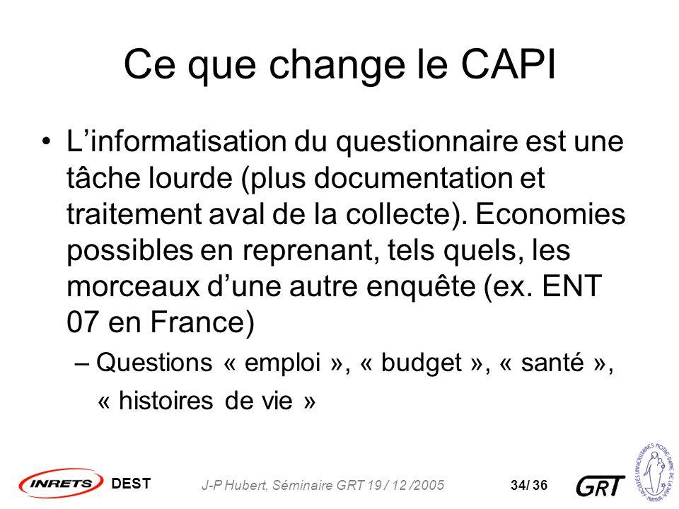 DEST J-P Hubert, Séminaire GRT 19 / 12 /200534/ 36 Ce que change le CAPI Linformatisation du questionnaire est une tâche lourde (plus documentation et traitement aval de la collecte).