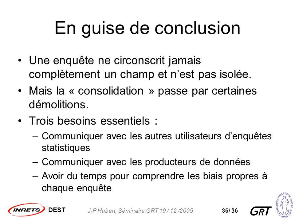 DEST J-P Hubert, Séminaire GRT 19 / 12 /200536/ 36 En guise de conclusion Une enquête ne circonscrit jamais complètement un champ et nest pas isolée.