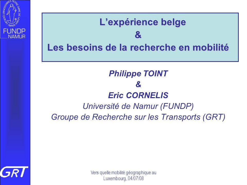 Vers quelle mobilité géographique au Luxembourg, 04/07/08 Lexpérience belge & Les besoins de la recherche en mobilité Philippe TOINT & Eric CORNELIS U