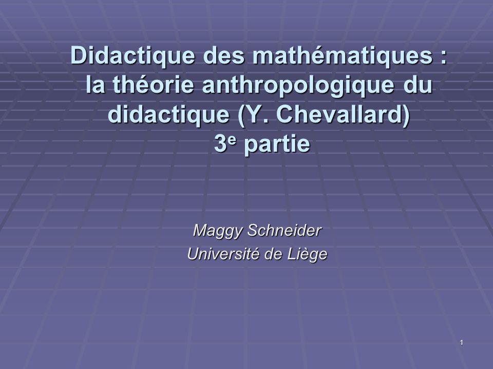 1 Didactique des mathématiques : la théorie anthropologique du didactique (Y. Chevallard) 3 e partie Maggy Schneider Université de Liège