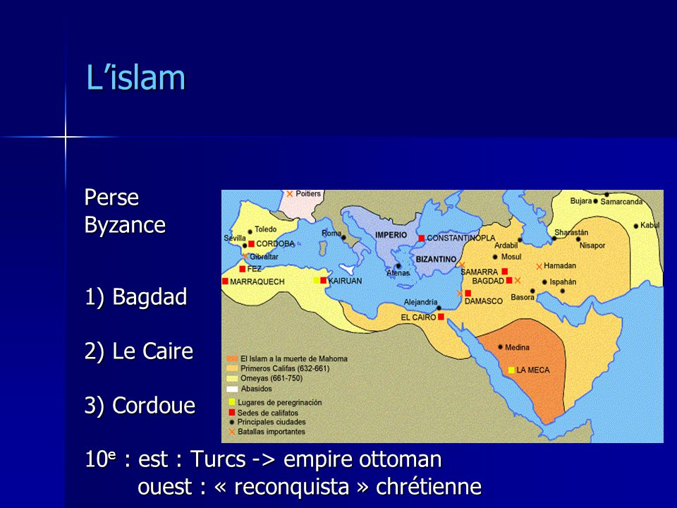 Lislam PerseByzance 1) Bagdad 2) Le Caire 3) Cordoue 10 e : est : Turcs -> empire ottoman ouest : « reconquista » chrétienne ouest : « reconquista » chrétienne