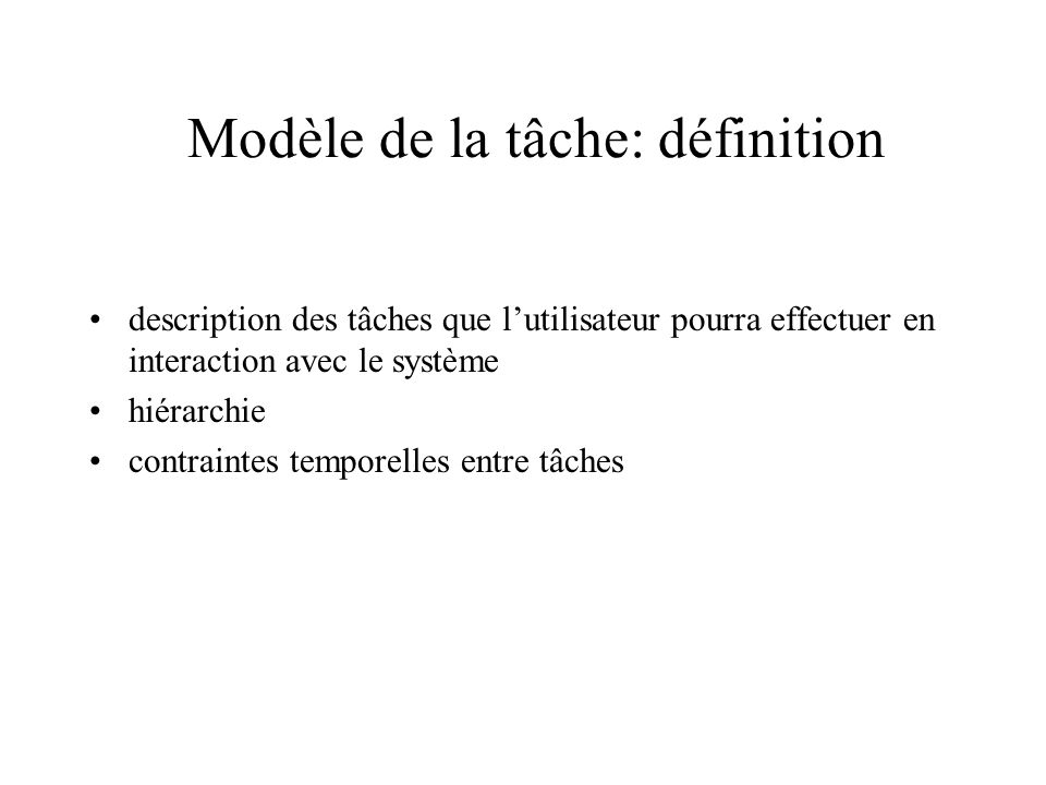 Modèle de la tâche: définition description des tâches que lutilisateur pourra effectuer en interaction avec le système hiérarchie contraintes temporel