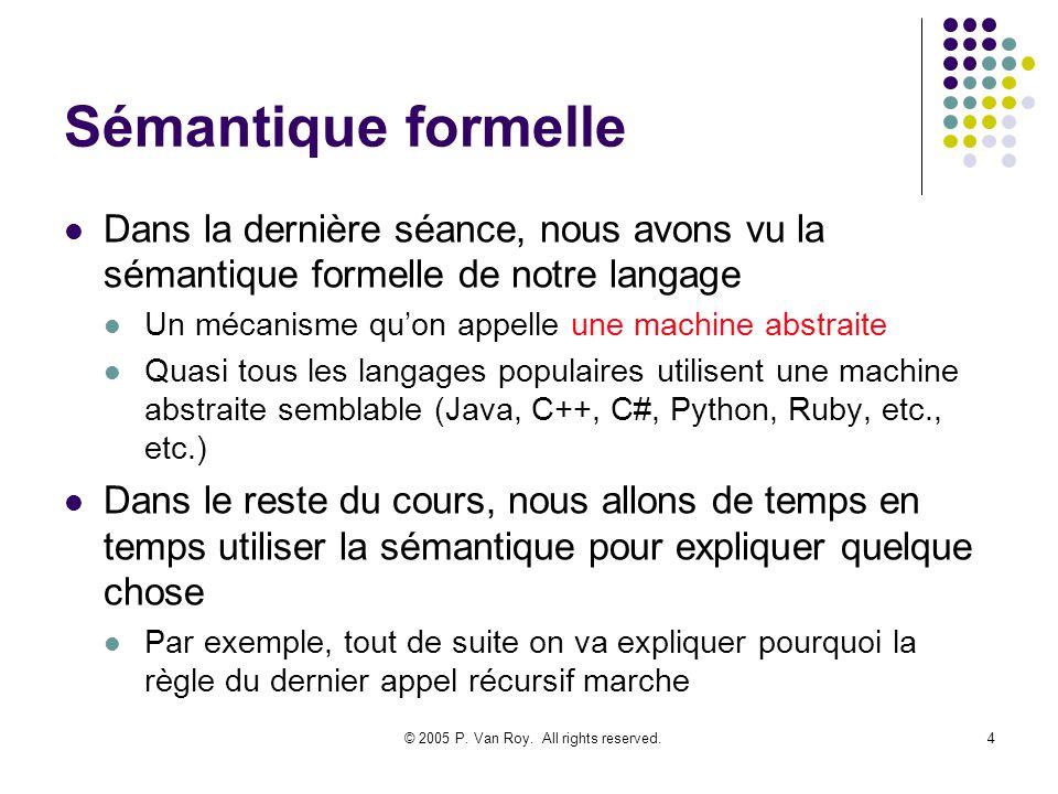 © 2005 P. Van Roy. All rights reserved.4 Sémantique formelle Dans la dernière séance, nous avons vu la sémantique formelle de notre langage Un mécanis