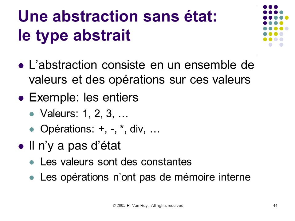 © 2005 P. Van Roy. All rights reserved.44 Une abstraction sans état: le type abstrait Labstraction consiste en un ensemble de valeurs et des opération