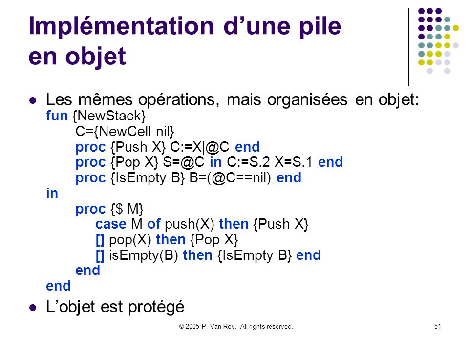 © 2005 P. Van Roy. All rights reserved.51 Implémentation dune pile en objet Les mêmes opérations, mais organisées en objet: fun {NewStack} C={NewCell