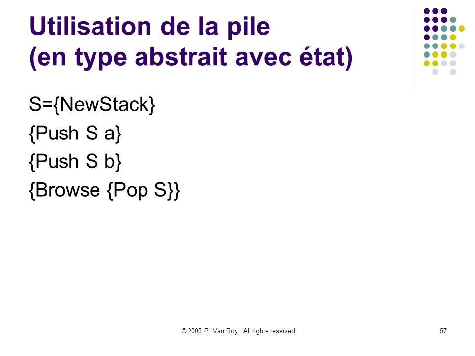 © 2005 P. Van Roy. All rights reserved.57 Utilisation de la pile (en type abstrait avec état) S={NewStack} {Push S a} {Push S b} {Browse {Pop S}}