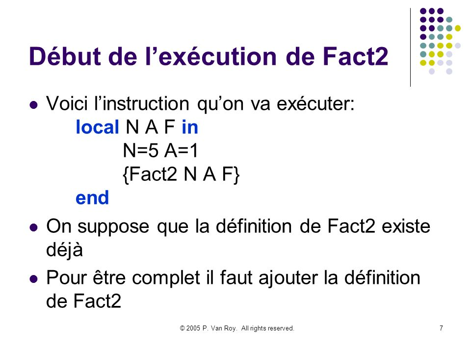 © 2005 P. Van Roy. All rights reserved.7 Début de lexécution de Fact2 Voici linstruction quon va exécuter: local N A F in N=5 A=1 {Fact2 N A F} end On