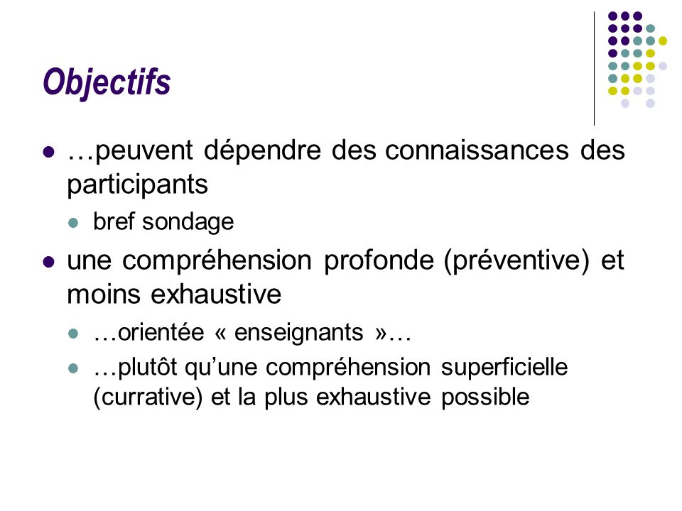 Objectifs …peuvent dépendre des connaissances des participants bref sondage une compréhension profonde (préventive) et moins exhaustive …orientée « en