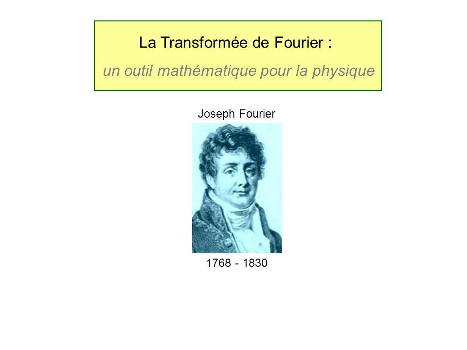 La Transformée de Fourier : un outil mathématique pour la physique 1768 - 1830 Joseph Fourier