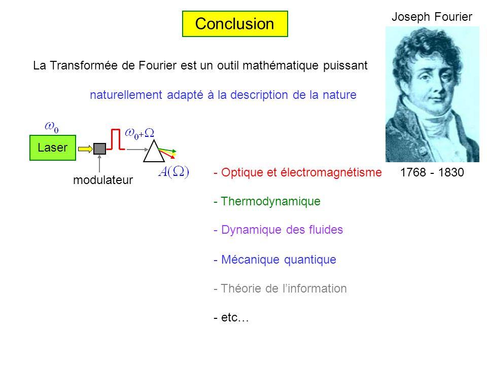 Conclusion 1768 - 1830 Joseph Fourier La Transformée de Fourier est un outil mathématique puissant naturellement adapté à la description de la nature - Optique et électromagnétisme - Thermodynamique - Mécanique quantique - Dynamique des fluides - Théorie de linformation - etc… Laser modulateur