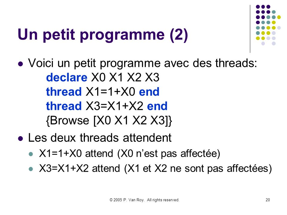 © 2005 P. Van Roy. All rights reserved.20 Un petit programme (2) Voici un petit programme avec des threads: declare X0 X1 X2 X3 thread X1=1+X0 end thr