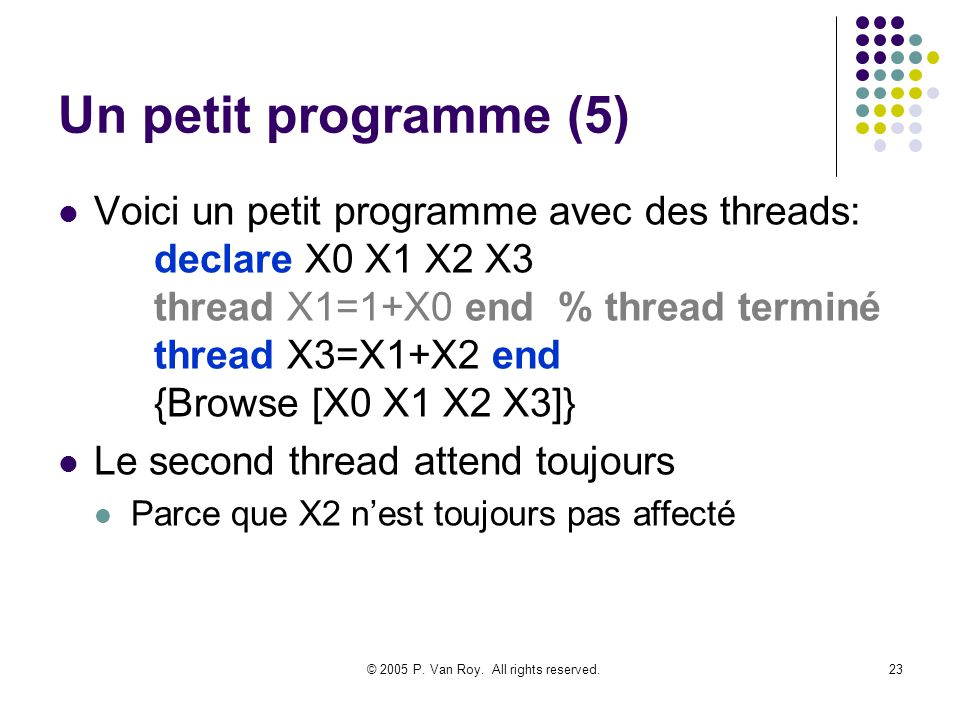 © 2005 P. Van Roy. All rights reserved.23 Un petit programme (5) Voici un petit programme avec des threads: declare X0 X1 X2 X3 thread X1=1+X0 end % t