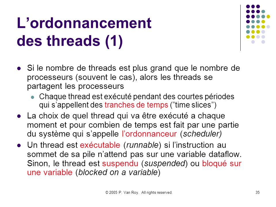 © 2005 P. Van Roy. All rights reserved.35 Lordonnancement des threads (1) Si le nombre de threads est plus grand que le nombre de processeurs (souvent