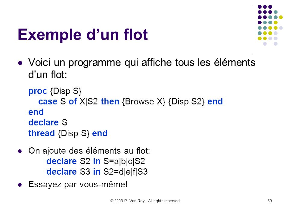 © 2005 P. Van Roy. All rights reserved.39 Exemple dun flot Voici un programme qui affiche tous les éléments dun flot: proc {Disp S} case S of X|S2 the