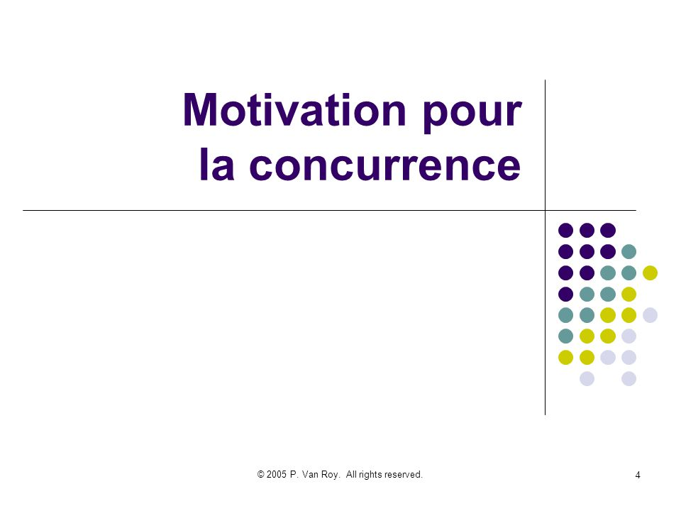 © 2005 P. Van Roy. All rights reserved. 4 Motivation pour la concurrence