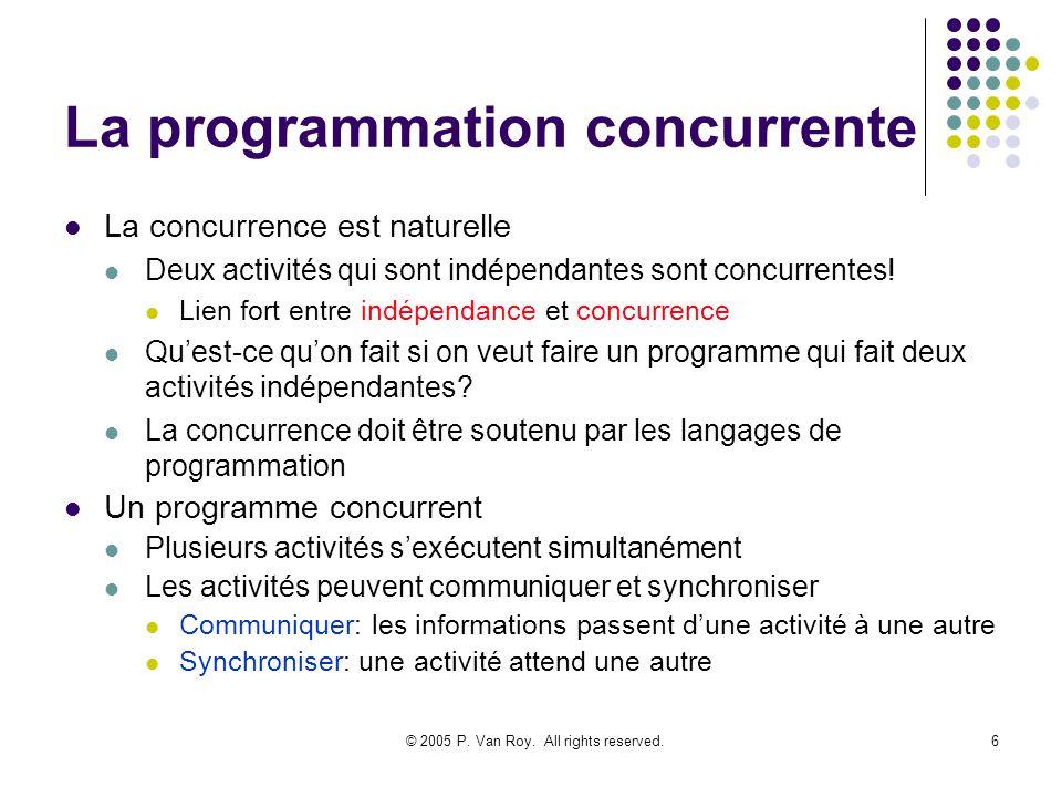 © 2005 P. Van Roy. All rights reserved.6 La programmation concurrente La concurrence est naturelle Deux activités qui sont indépendantes sont concurre
