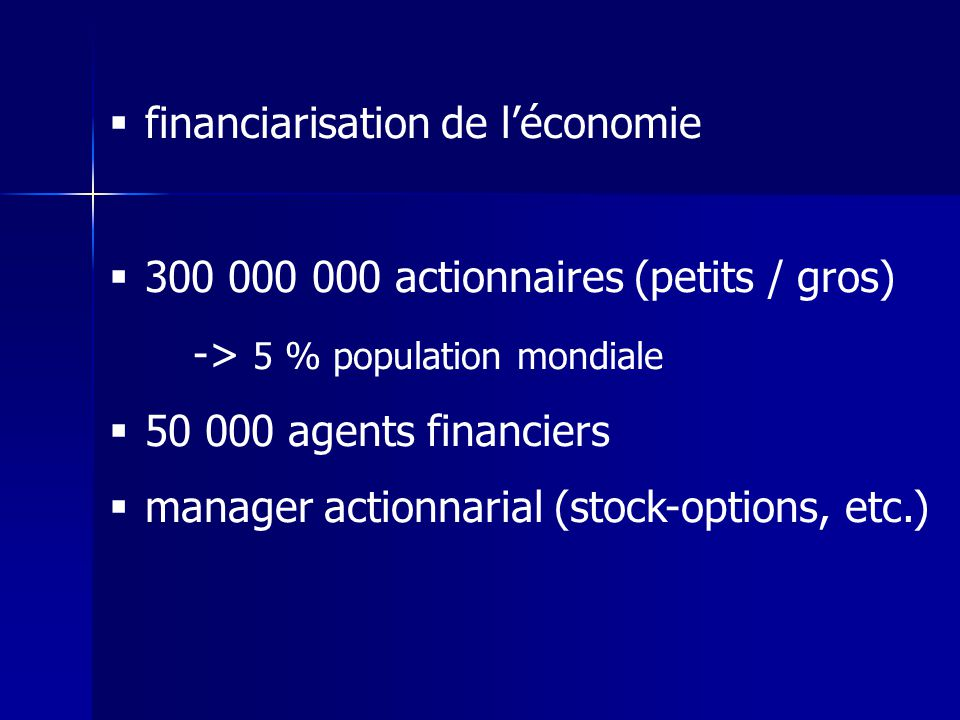 financiarisation de léconomie 300 000 000 actionnaires (petits / gros) -> 5 % population mondiale 50 000 agents financiers manager actionnarial (stock