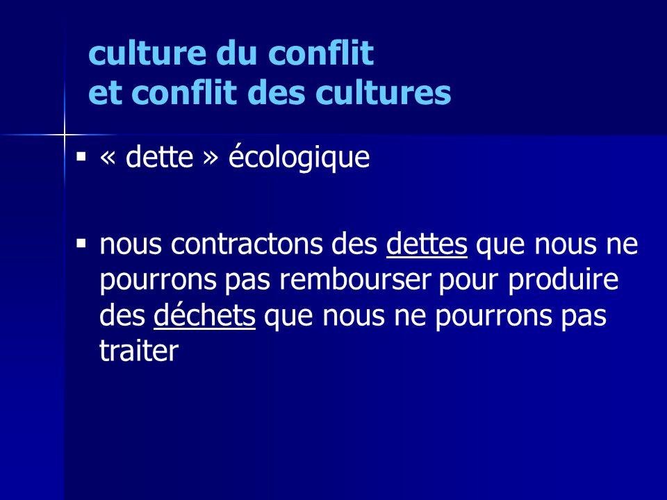 « dette » écologique nous contractons des dettes que nous ne pourrons pas rembourser pour produire des déchets que nous ne pourrons pas traiter culture du conflit et conflit des cultures