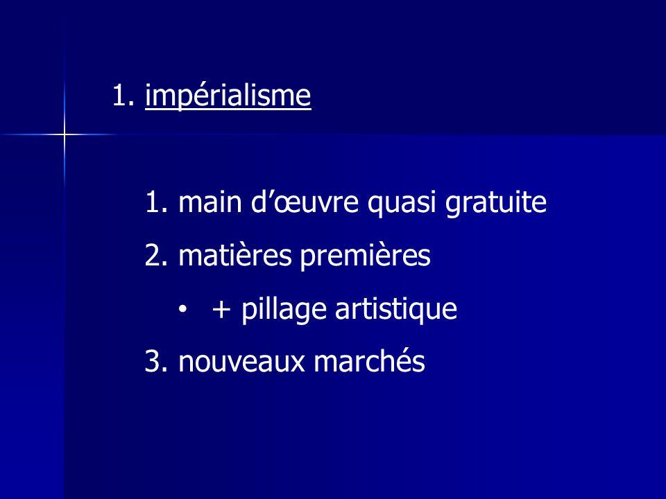 1.impérialisme 1. main dœuvre quasi gratuite 2. matières premières + pillage artistique 3.