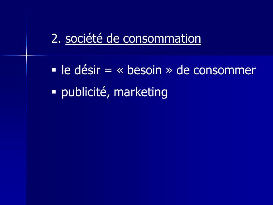 2. société de consommation le désir = « besoin » de consommer publicité, marketing