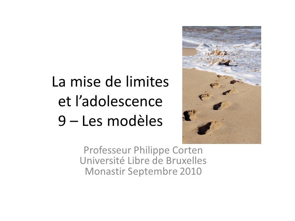 La mise de limites et ladolescence 9 – Les modèles Professeur Philippe Corten Université Libre de Bruxelles Monastir Septembre 2010