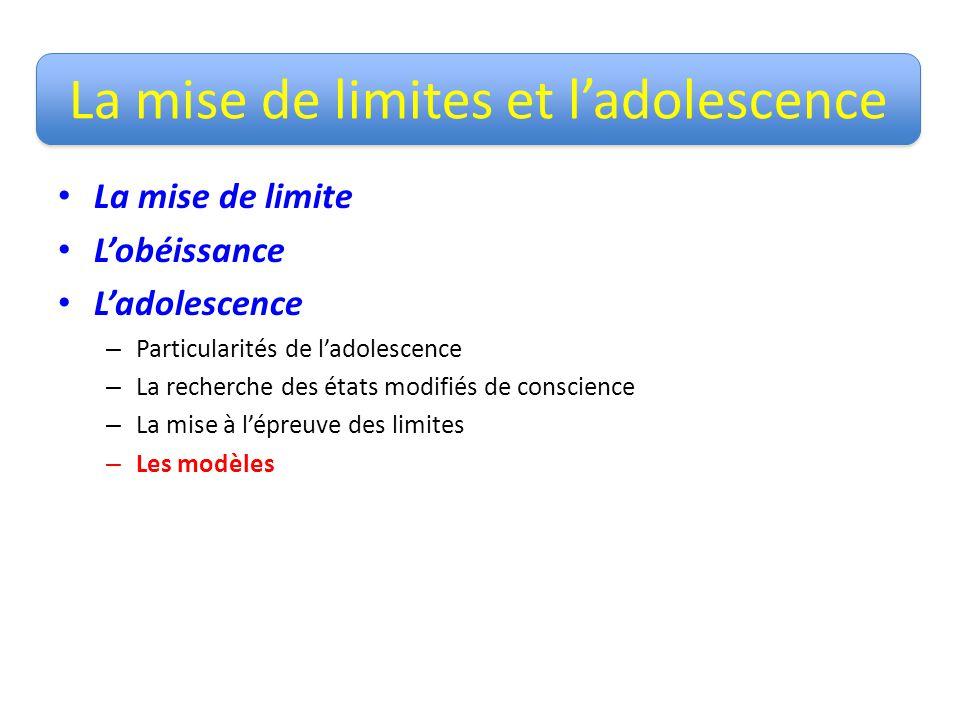 La mise de limites et ladolescence La mise de limite Lobéissance Ladolescence – Particularités de ladolescence – La recherche des états modifiés de conscience – La mise à lépreuve des limites – Les modèles