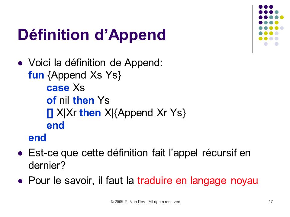 © 2005 P. Van Roy. All rights reserved.17 Définition dAppend Voici la définition de Append: fun {Append Xs Ys} case Xs of nil then Ys [] X|Xr then X|{
