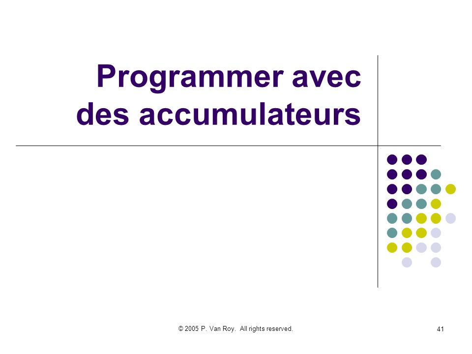 © 2005 P. Van Roy. All rights reserved. 41 Programmer avec des accumulateurs
