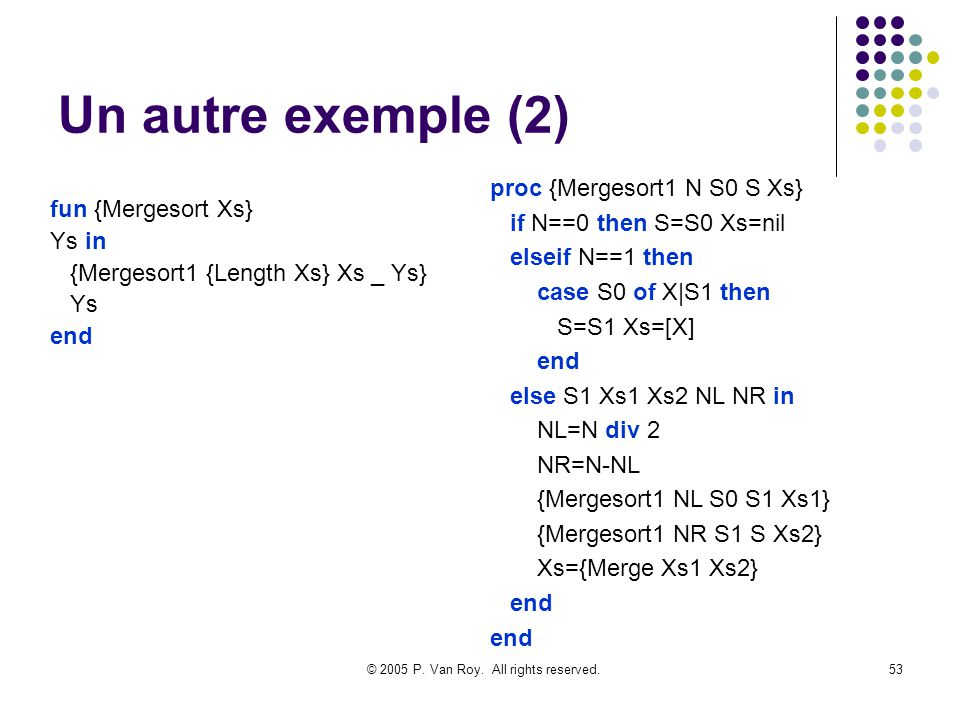 © 2005 P. Van Roy. All rights reserved.53 Un autre exemple (2) fun {Mergesort Xs} Ys in {Mergesort1 {Length Xs} Xs _ Ys} Ys end proc {Mergesort1 N S0