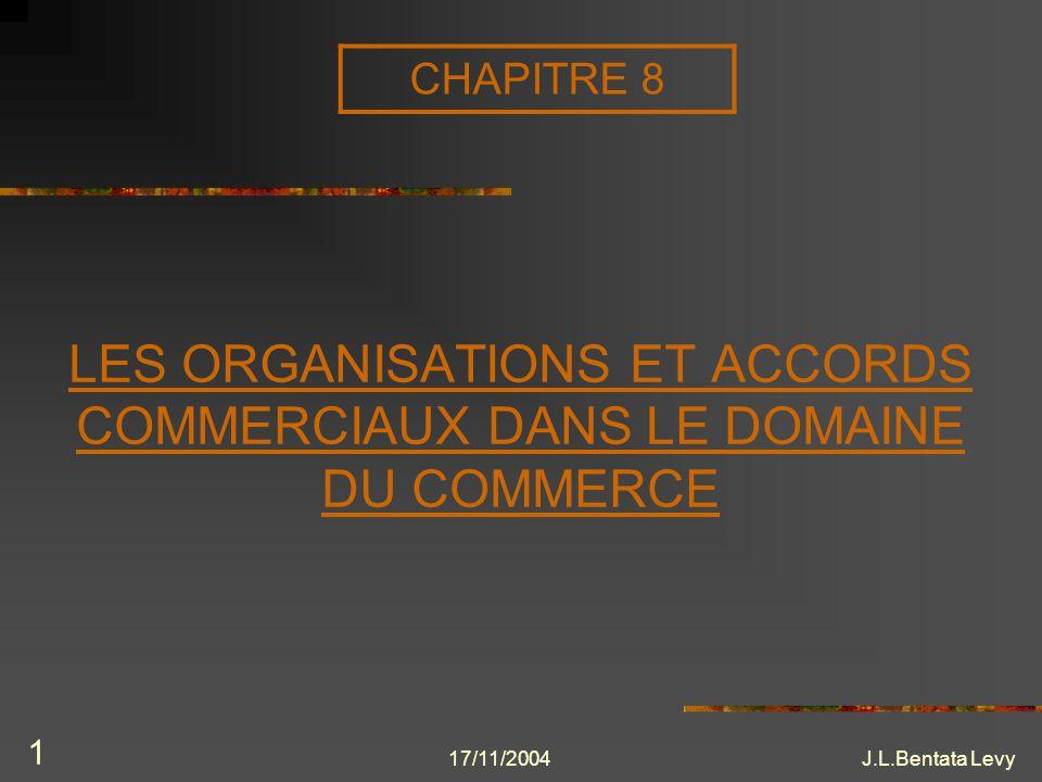 17/11/2004J.L.Bentata Levy 1 LES ORGANISATIONS ET ACCORDS COMMERCIAUX DANS LE DOMAINE DU COMMERCE CHAPITRE 8