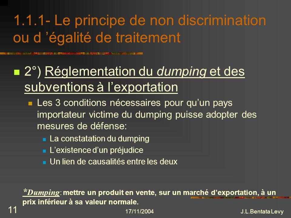 17/11/2004J.L.Bentata Levy 11 1.1.1- Le principe de non discrimination ou d égalité de traitement 2°) Réglementation du dumping et des subventions à l