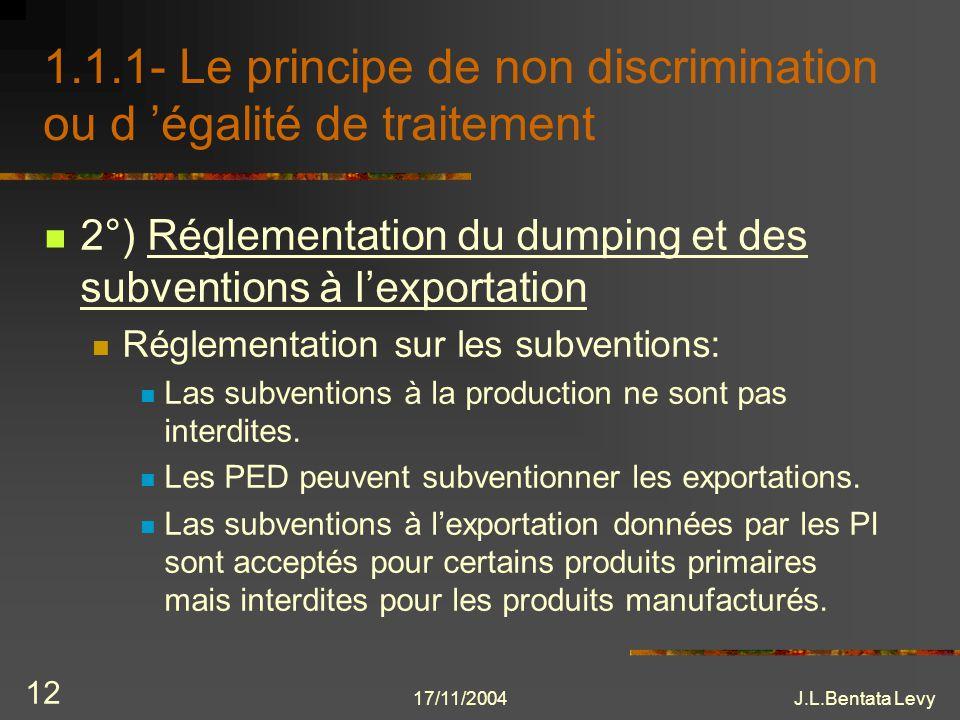17/11/2004J.L.Bentata Levy 12 1.1.1- Le principe de non discrimination ou d égalité de traitement 2°) Réglementation du dumping et des subventions à l