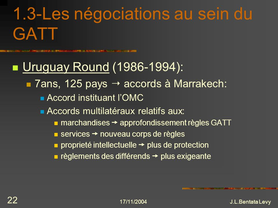 17/11/2004J.L.Bentata Levy 22 1.3-Les négociations au sein du GATT Uruguay Round (1986-1994): 7ans, 125 pays accords à Marrakech: Accord instituant lO